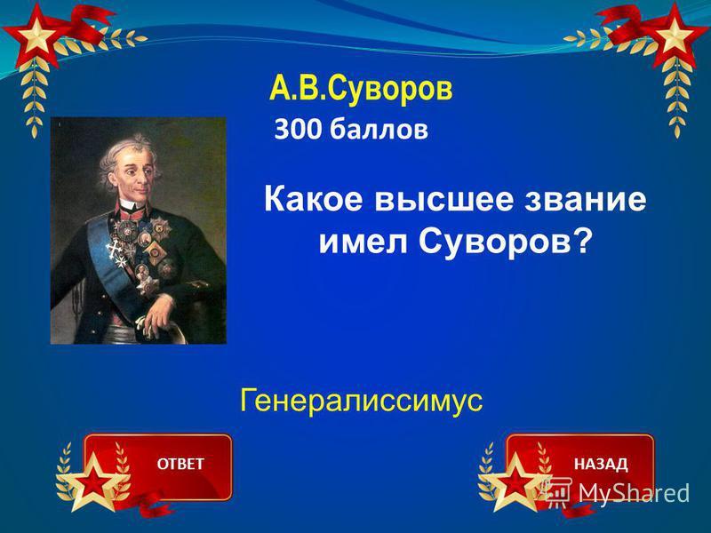 А.В.Суворов 300 баллов Какое высшее звание имел Суворов? Генералиссимус ОТВЕТНАЗАД