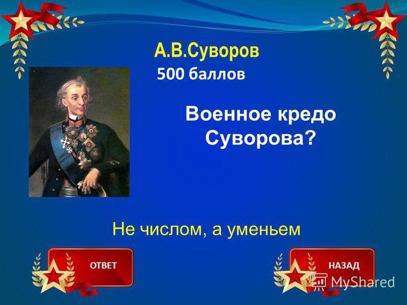 А.В.Суворов 500 баллов Военное кредо Суворова? Не числом, а уменьем ОТВЕТНАЗАД