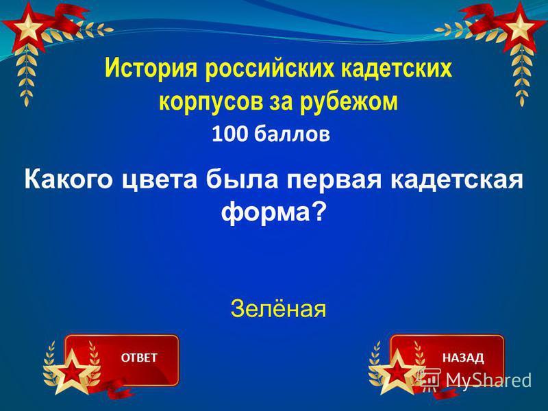 История российских кадетских корпусов за рубежом 100 баллов Какого цвета была первая кадетская форма? Зелёная ОТВЕТНАЗАД