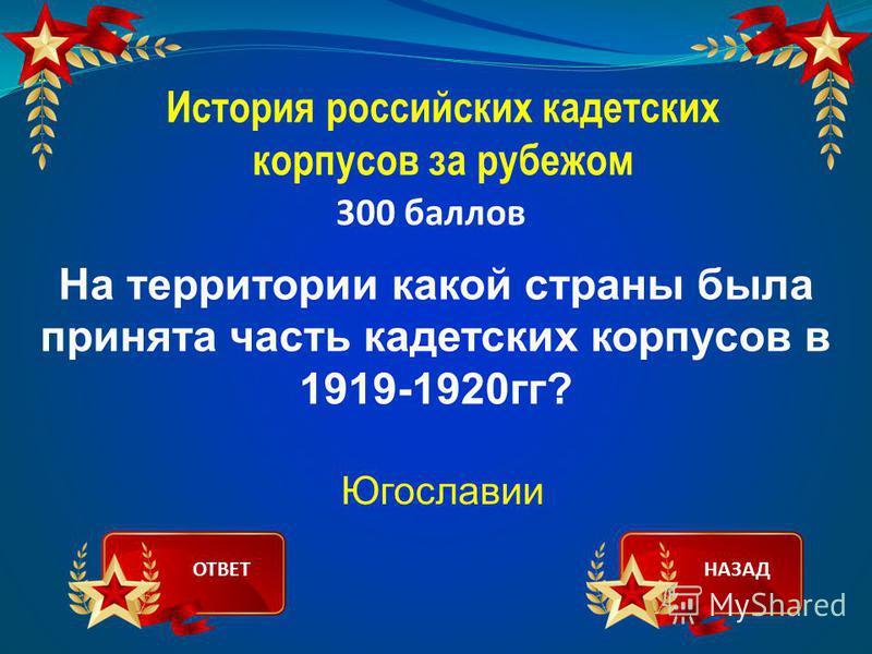 История российских кадетских корпусов за рубежом 300 баллов На территории какой страны была принята часть кадетских корпусов в 1919-1920 гг? Югославии ОТВЕТНАЗАД