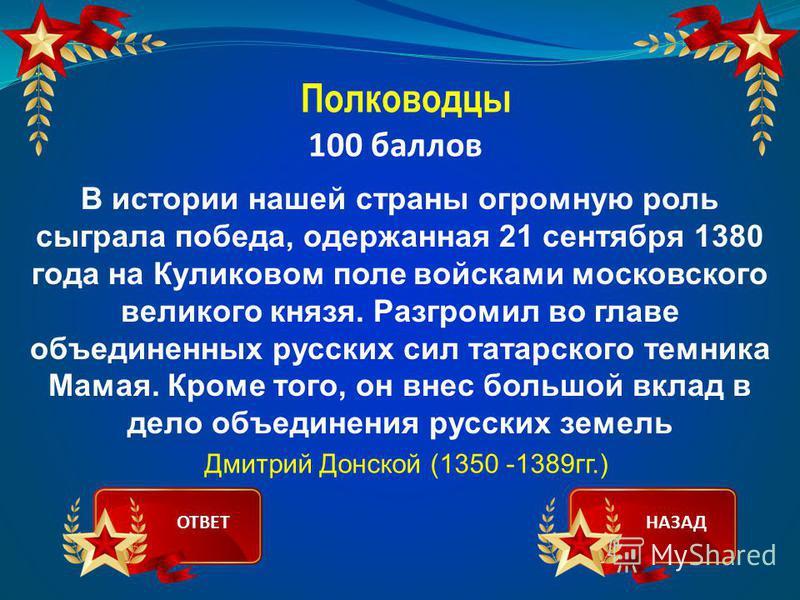 Полководцы 100 баллов В истории нашей страны огромную роль сыграла победа, одержанная 21 сентября 1380 года на Куликовом поле войсками московского великого князя. Разгромил во главе объединенных русских сил татарского темника Мамая. Кроме того, он вн