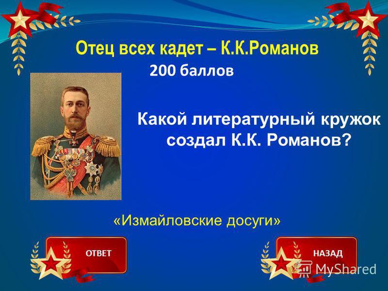 Отец всех кадет – К.К.Романов 200 баллов Какой литературный кружок создал К.К. Романов? «Измайловские досуги» ОТВЕТНАЗАД