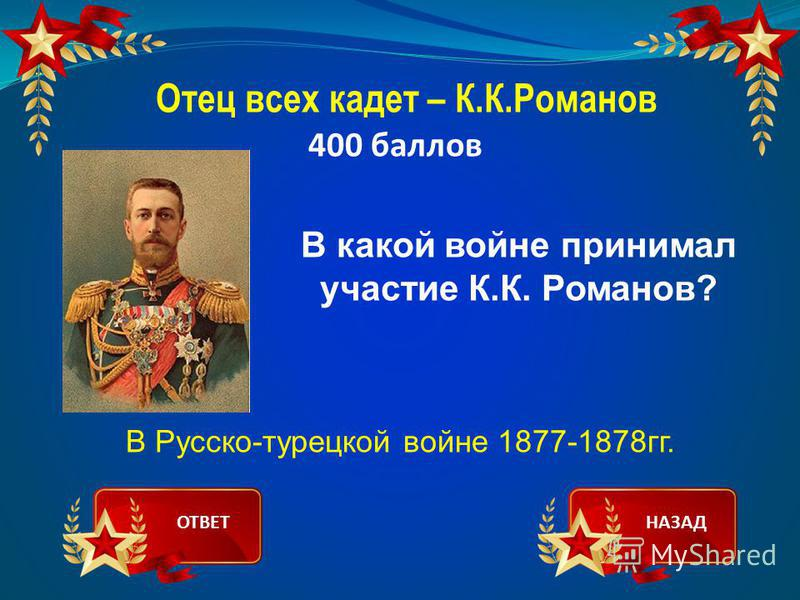 Отец всех кадет – К.К.Романов 400 баллов В какой войне принимал участие К.К. Романов? В Русско-турецкой войне 1877-1878 гг. ОТВЕТНАЗАД