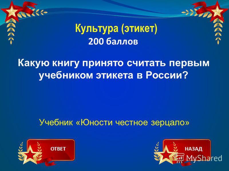 Культура (этикет) 200 баллов Какую книгу принято считать первым учебником этикета в России? Учебник «Юности честное зерцало» ОТВЕТНАЗАД