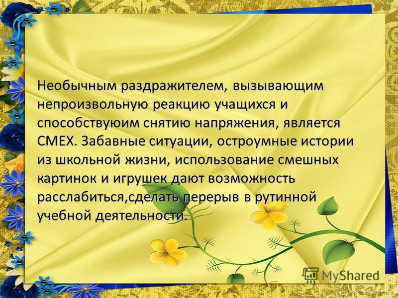 FokinaLida.75@mail.ru Необычным раздражителем, вызывающим непроизвольную реакцию учащихся и способствуюим снятию напряжения, является СМЕХ. Забавные ситуации, остроумные истории из школьной жизни, использование смешных картинок и игрушек дают возможн