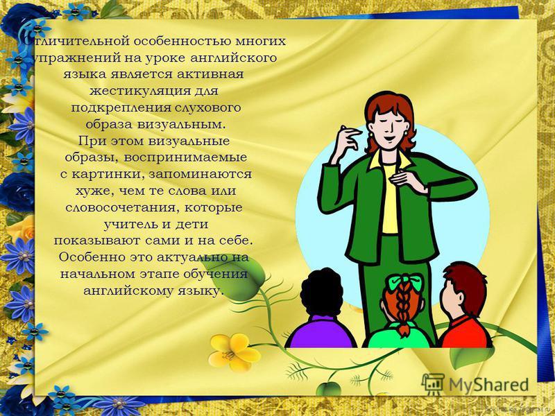FokinaLida.75@mail.ru Отличительной особенностью многих упражнений на уроке английского языка является активная жестикуляция для подкрепления слухового образа визуальным. При этом визуальные образы, воспринимаемые с картинки, запоминаются хуже, чем т