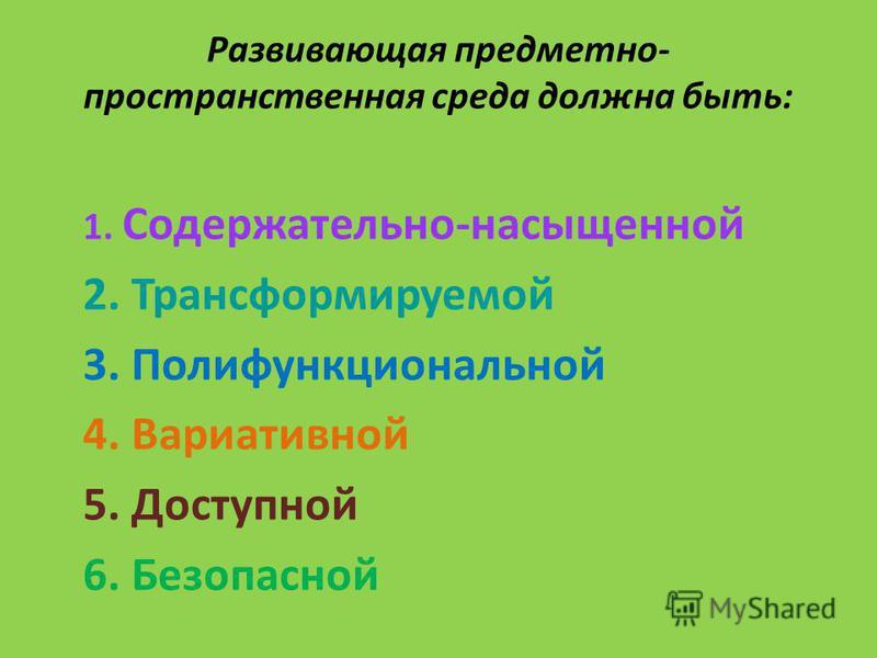 Развивающая предметно- пространственная среда должна быть: 1. Содержательно-насыщенной 2. Трансформируемой 3. Полифункциональной 4. Вариативной 5. Доступной 6. Безопасной