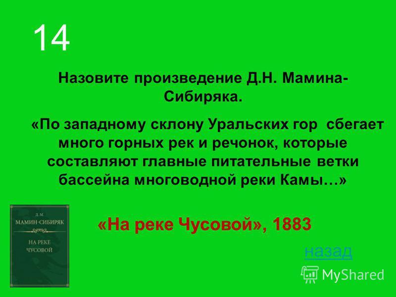 Назовите произведение Д.Н. Мамина- Сибиряка. «По западному склону Уральских гор сбегает много горных рек и речонок, которые составляют главные питательные ветки бассейна многоводной реки Камы…» 14 назад «На реке Чусовой», 1883