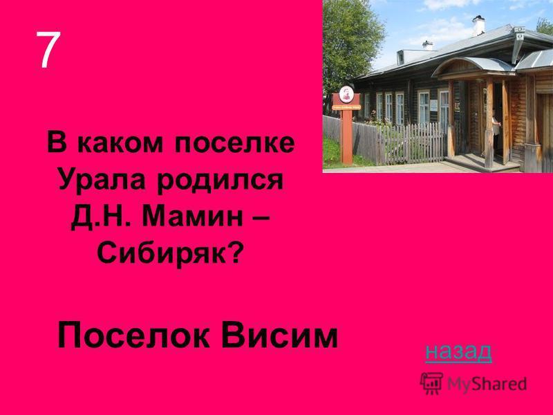 В каком поселке Урала родился Д.Н. Мамин – Сибиряк? 7 назад Поселок Висим