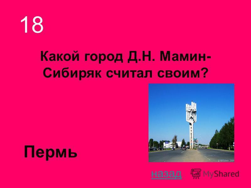 Какой город Д.Н. Мамин- Сибиряк считал своим? 18 назад Пермь