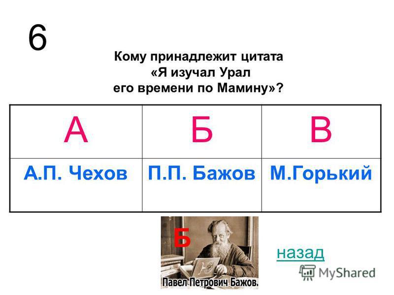 Кому принадлежит цитата «Я изучал Урал его времени по Мамину»? АБВ А.П. ЧеховП.П. БажовМ.Горький 6 назад Б