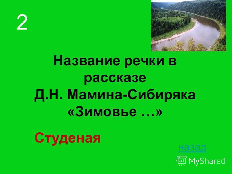 Название речки в рассказе Д.Н. Мамина-Сибиряка «Зимовье …» назад 2 Студеная