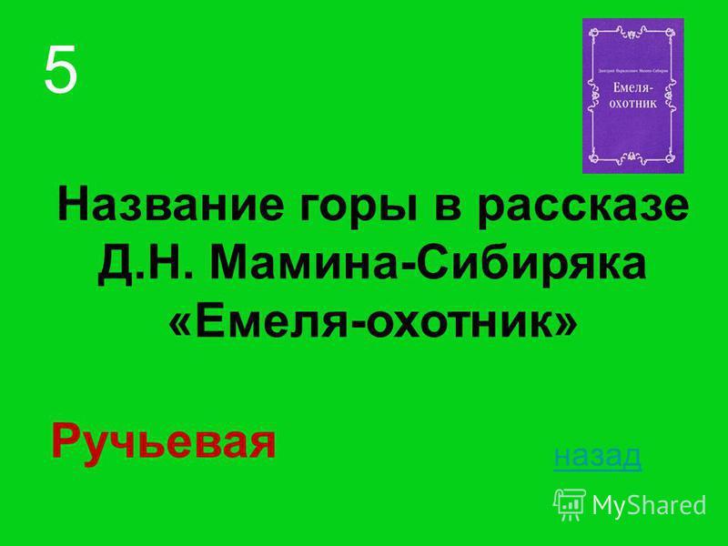 Название горы в рассказе Д.Н. Мамина-Сибиряка «Емеля-охотник» назад 5 Ручьевая