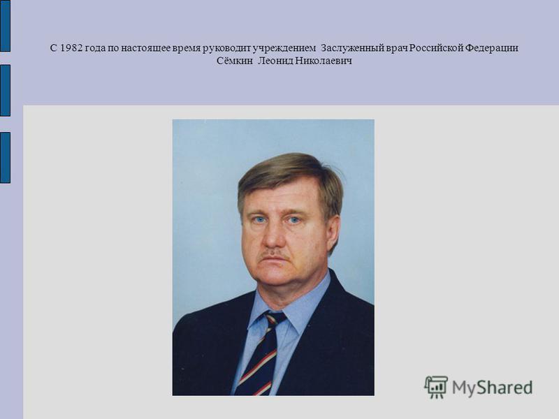 С 1982 года по настоящее время руководит учреждением Заслуженный врач Российской Федерации Сёмкин Леонид Николаевич