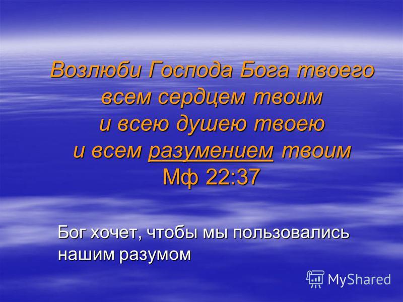 Возлюби Господа Бога твоего всем сердцем твоим и всею душою твоею и всем разумением твоим Мф 22:37 Бог хочет, чтобы мы пользовались нашим разумом Бог хочет, чтобы мы пользовались нашим разумом
