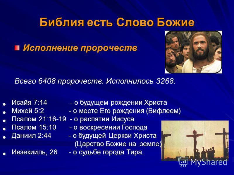 Библия есть Слово Божие Исполнение пророчеств Исайя 7:14 - о будущем рождении Христа Михей 5:2 - о месте Его рождения (Вифлеем) Псалом 21:16-19 - о распятии Иисуса Псалом 15:10 - о воскресении Господа Даниил 2:44 - о будущей Церкви Христа (Царство Бо