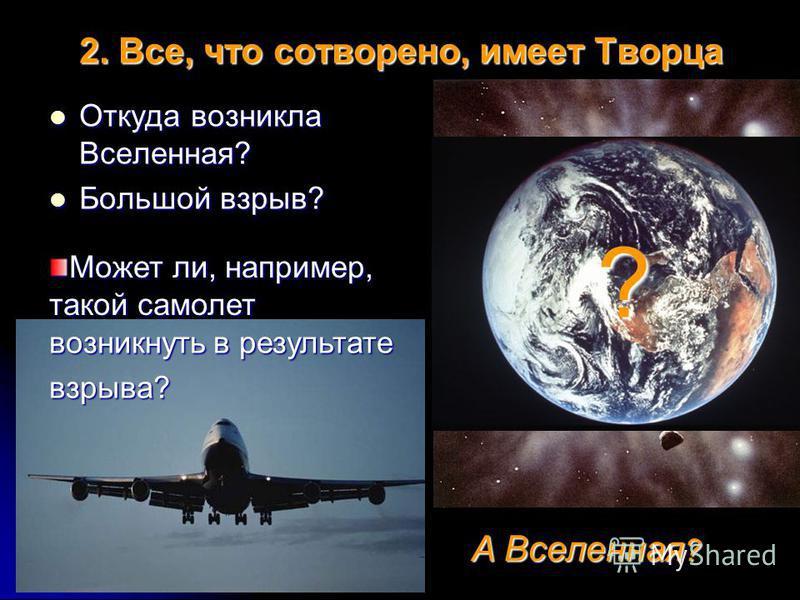 2. Все, что сотворено, имеет Творца Откуда возникла Вселенная? Откуда возникла Вселенная? Большой взрыв? Большой взрыв? А Вселенная? Может ли, например, такой самолет возникнуть в результате взрыва? ?