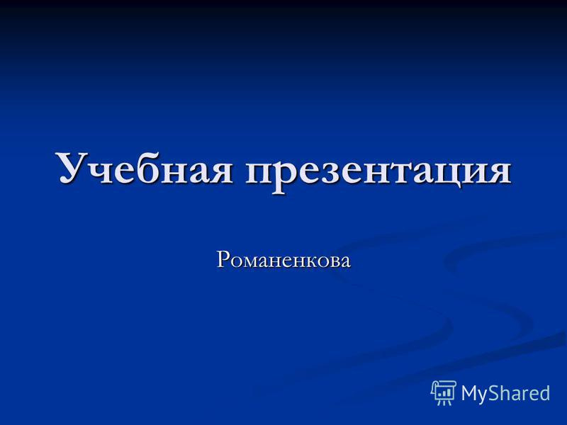 Учебная презентация Романенкова