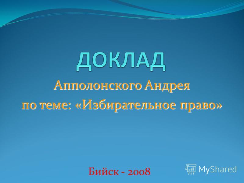 Апполонского Андрея по теме: «Избирательное право» Бийск - 2008