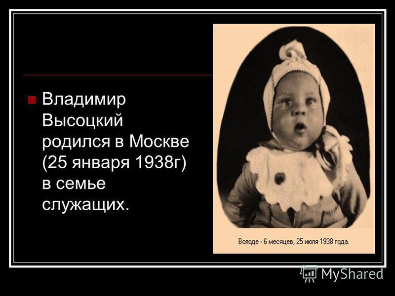Владимир Высоцкий родился в Москве (25 января 1938 г) в семье служащих.