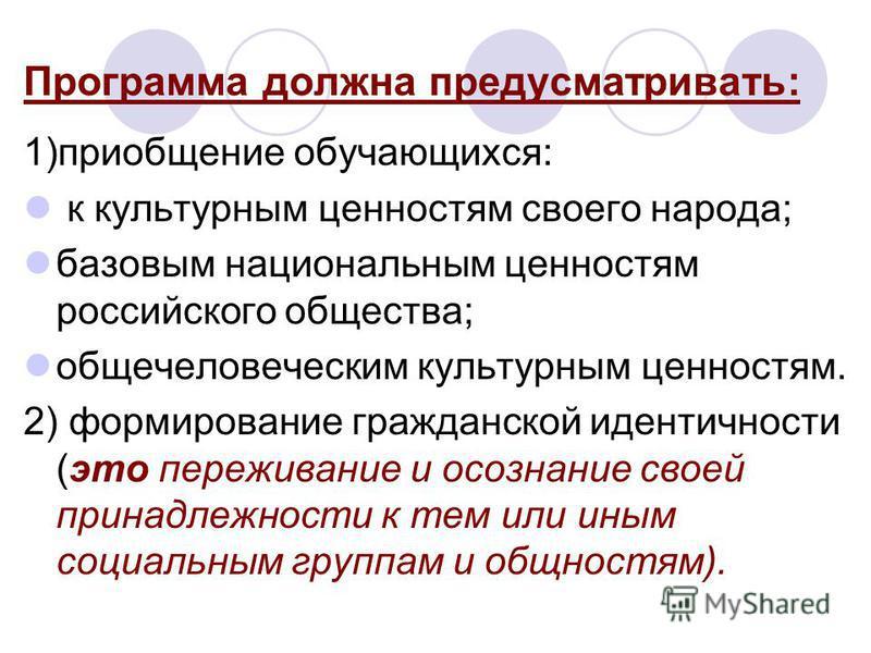 Программа должна предусматривать: 1)приобщение обучающихся: к культурным ценностям своего народа; базовым национальным ценностям российского общества; общечеловеческим культурным ценностям. 2) формирование гражданской идентичности (это переживание и