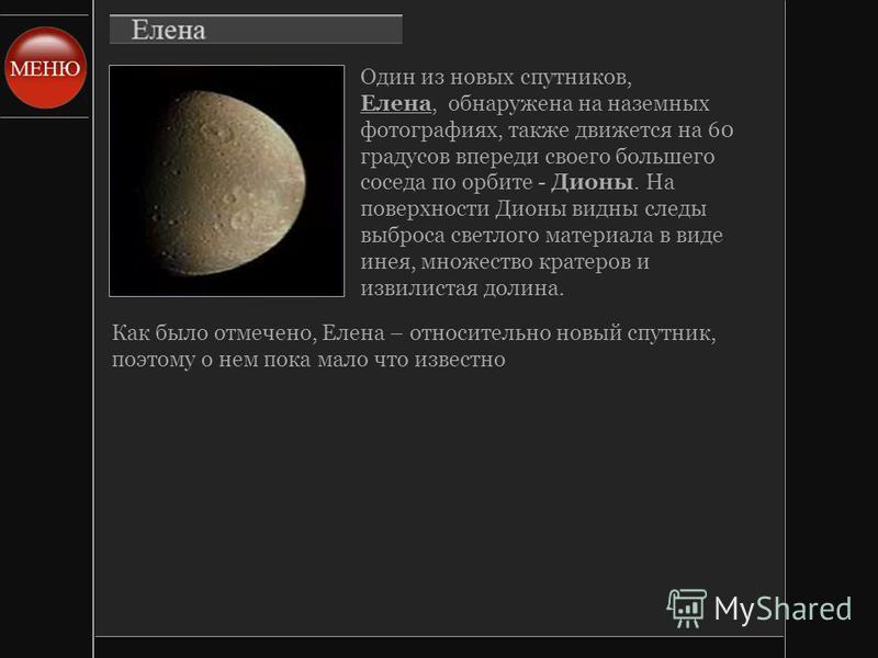 Один из новых спутников, Елена, обнаружена на наземных фотографиях, также движется на 60 градусов впереди своего большего соседа по орбите - Дионы. На поверхности Дионы видны следы выброса светлого материала в виде инея, множество кратеров и извилист