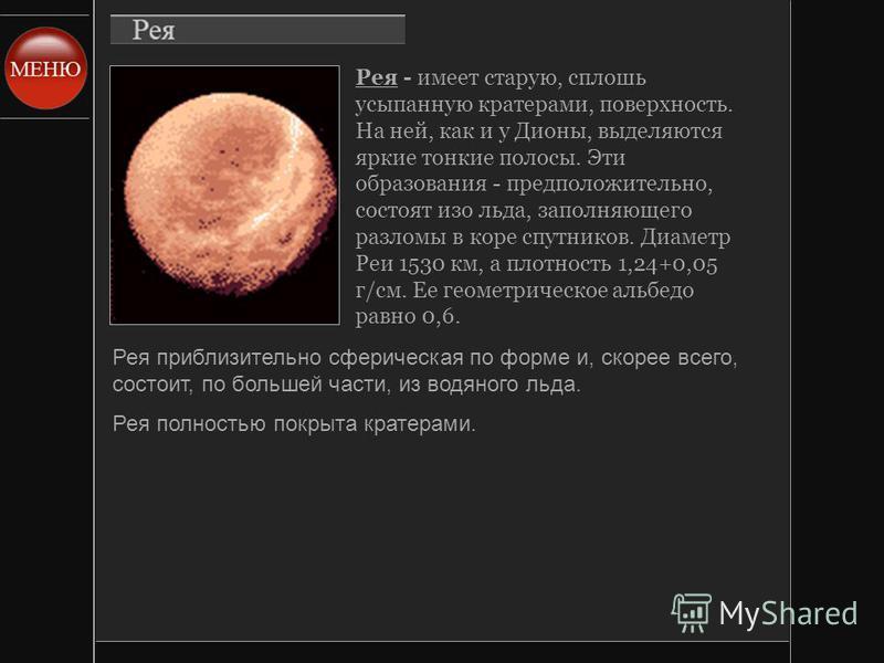 Рея - имеет старую, сплошь усыпанную кратерами, поверхность. На ней, как и у Дионы, выделяются яркие тонкие полосы. Эти образования - предположительно, состоят изо льда, заполняющего разломы в коре спутников. Диаметр Реи 1530 км, а плотность 1,24+0,0