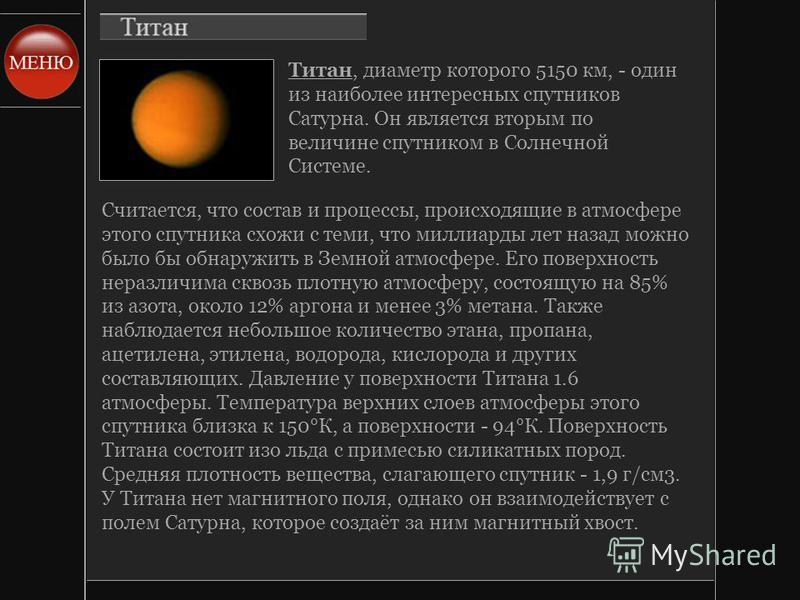 Титан, диаметр которого 5150 км, - один из наиболее интересных спутников Сатурна. Он является вторым по величине спутником в Солнечной Системе. Считается, что состав и процессы, происходящие в атмосфере этого спутника схожи с теми, что миллиарды лет