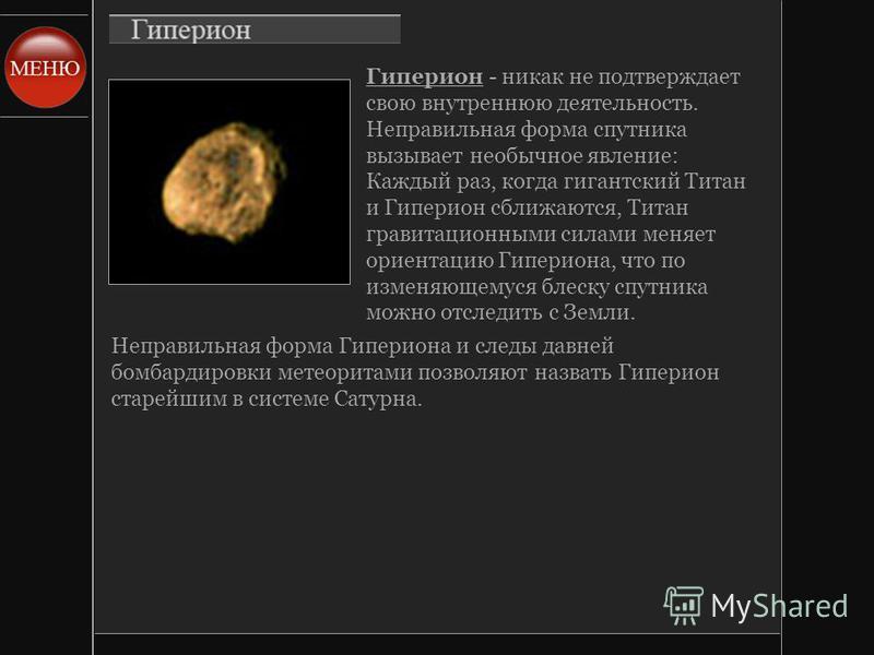 Гиперион - никак не подтверждает свою внутреннюю деятельность. Неправильная форма спутника вызывает необычное явление: Каждый раз, когда гигантский Титан и Гиперион сближаются, Титан гравитационными силами меняет ориентацию Гипериона, что по изменяющ