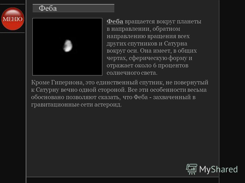 Феба вращается вокруг планеты в направлении, обратном направлению вращения всех других спутников и Сатурна вокруг оси. Она имеет, в общих чертах, сферическую форму и отражает около 6 процентов солнечного света. Кроме Гипериона, это единственный спутн
