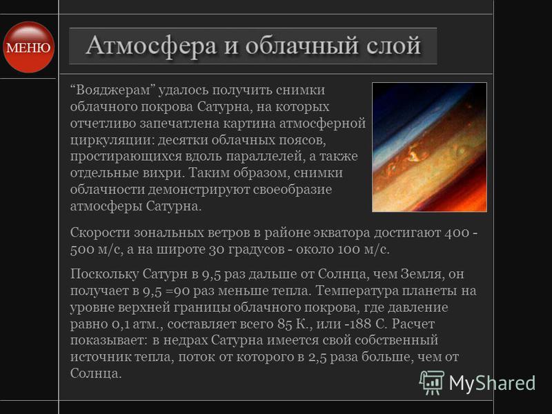 Вояджерам удалось получить снимки облачного покрова Сатурна, на которых отчетливо запечатлена картина атмосферной циркуляции: десятки облачных поясов, простирающихся вдоль параллелей, а также отдельные вихри. Таким образом, снимки облачности демонстр