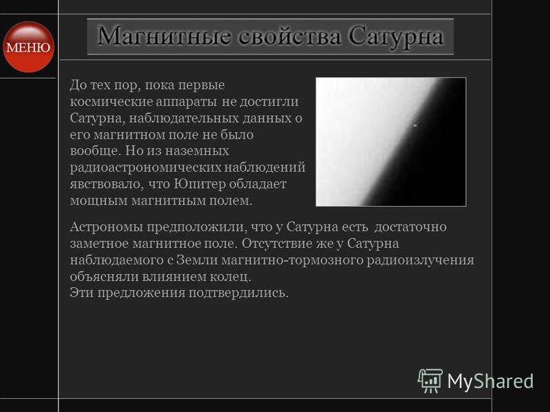До тех пор, пока первые космические аппараты не достигли Сатурна, наблюдательных данных о его магнитном поле не было вообще. Но из наземных радиоастрономических наблюдений явствовало, что Юпитер обладает мощным магнитным полем. Астрономы предположили
