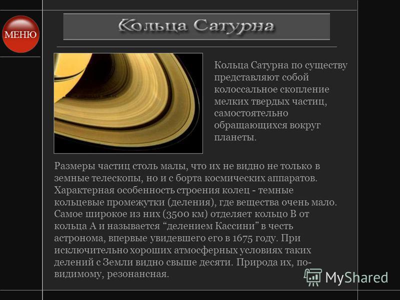 Кольца Сатурна по существу представляют собой колоссальное скопление мелких твердых частиц, самостоятельно обращающихся вокруг планеты. Размеры частиц столь малы, что их не видно не только в земные телескопы, но и с борта космических аппаратов. Харак