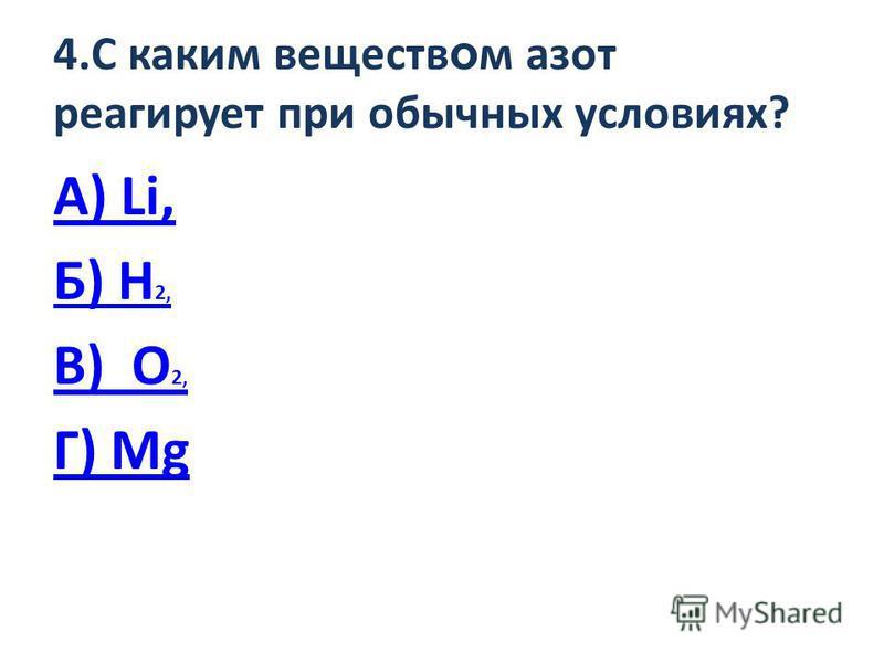 4. С каким веществ о м азот реагирует при обычных условиях? А) Li, Б) H 2, В) O 2, Г) Mg
