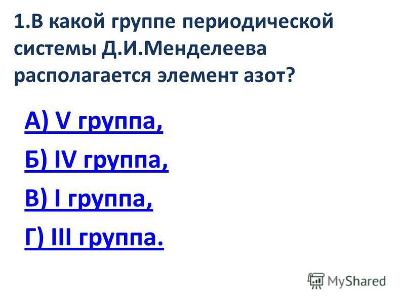 1. В какой группе периодической системы Д.И.Менделеева располагается элемент азот? А) V группа, Б) IV группа, В) I группа, Г) III группа.