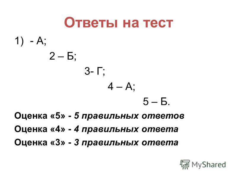 Ответы на тест 1)- А; 2 – Б; 3- Г; 4 – А; 5 – Б. Оценка «5» - 5 правильных ответов Оценка «4» - 4 правильных ответа Оценка «3» - 3 правильных ответа