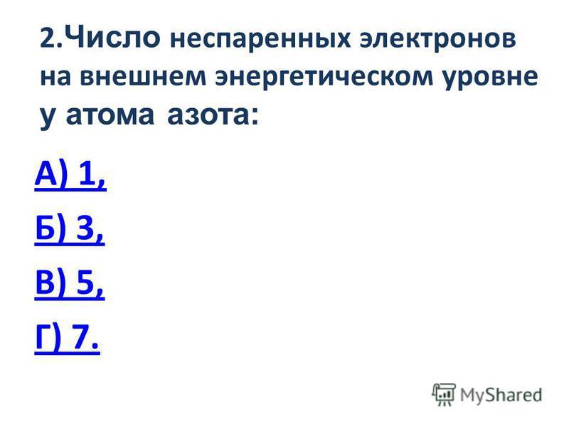 2. Число неспаренных электронов на внешнем энергетическом уровне у атома азота: А) 1, Б) 3, В) 5, Г) 7.
