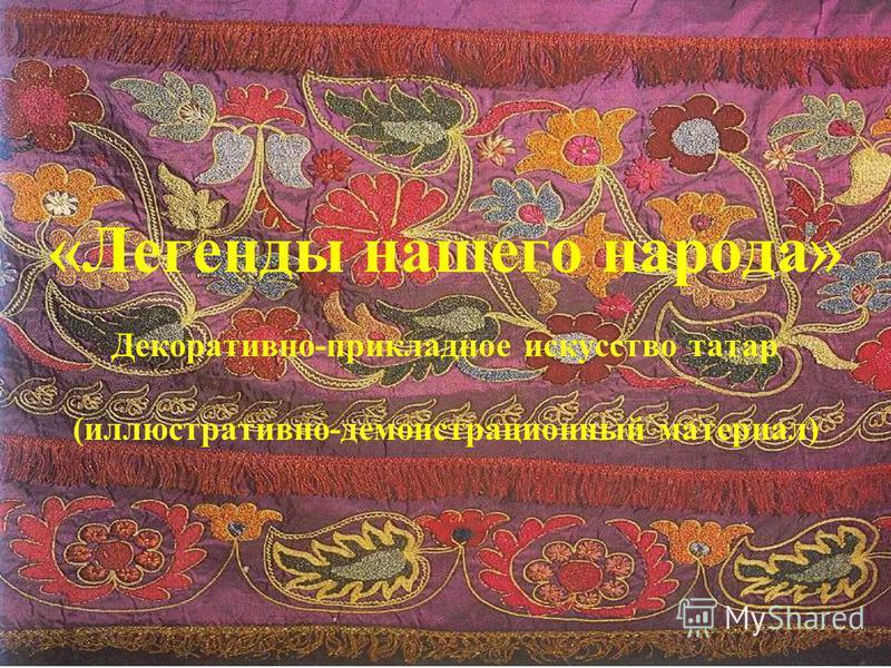 «Легенды нашего народа» Декоративно-прикладное искусство татар (иллюстративно-демонстрационный материал)