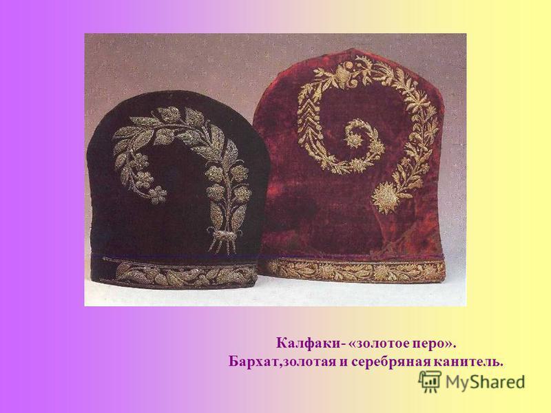 Калфаки- «золотое перо». Бархат,золотая и серебряная канитель.
