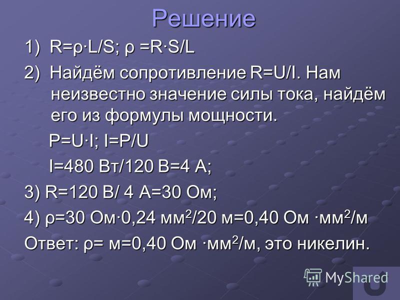 Решение 1) R=ρ·L/S; ρ =R·S/L 2) Найдём сопротивление R=U/I. Нам неизвестно значение силы тока, найдём его из формулы мощности. P=U·I; I=P/U P=U·I; I=P/U I=480 Вт/120 В=4 А; I=480 Вт/120 В=4 А; 3) R=120 В/ 4 A=30 Ом; 4) ρ=30 Ом·0,24 мм 2 /20 м=0,40 Ом