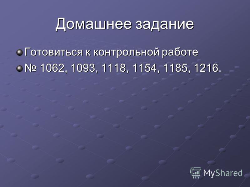 Домашнее задание Готовиться к контрольной работе 1062, 1093, 1118, 1154, 1185, 1216. 1062, 1093, 1118, 1154, 1185, 1216.