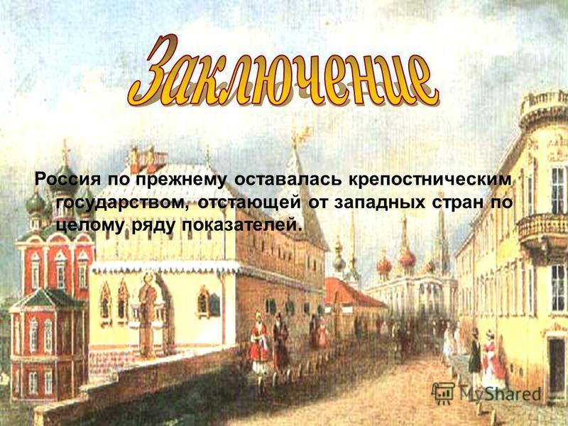 Россия по прежнему оставалась крепостническим государством, отстающей от западных стран по целому ряду показателей.