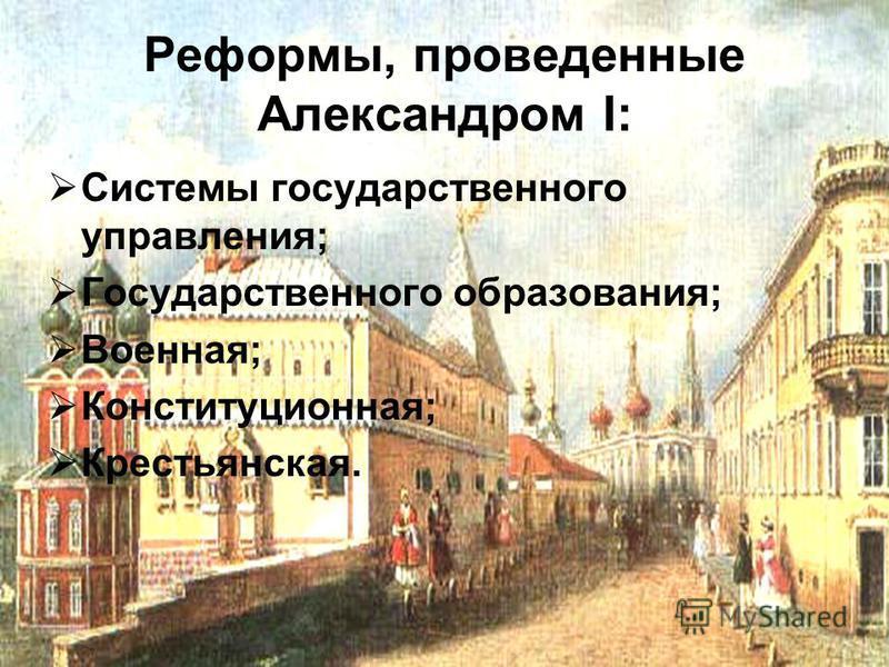 Системы государственного управления; Государственного образования; Военная; Конституционная; Крестьянская. Реформы, проведенные Александром I: