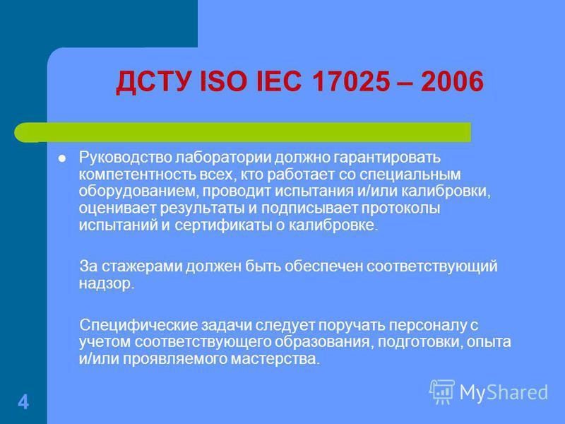 4 ДСТУ ISO IEC 17025 – 2006 Руководство лаборатории должно гарантировать компетентность всех, кто работает со специальным оборудованием, проводит испытания и/или калибровки, оценивает результаты и подписывает протоколы испытаний и сертификаты о калиб