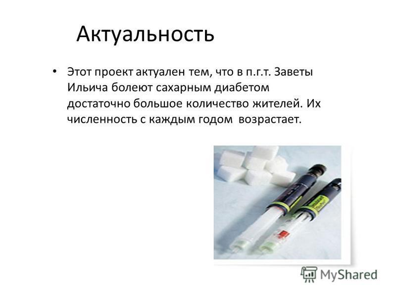 Актуальность Этот проект актуален тем, что в п.г.т. Заветы Ильича болеют сахарным диабетом достаточно большое количество жителей. Их численность с каждым годом возрастает.