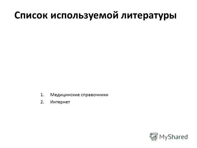 Список используемой литературы 1. Медицинские справочники 2.Интернет