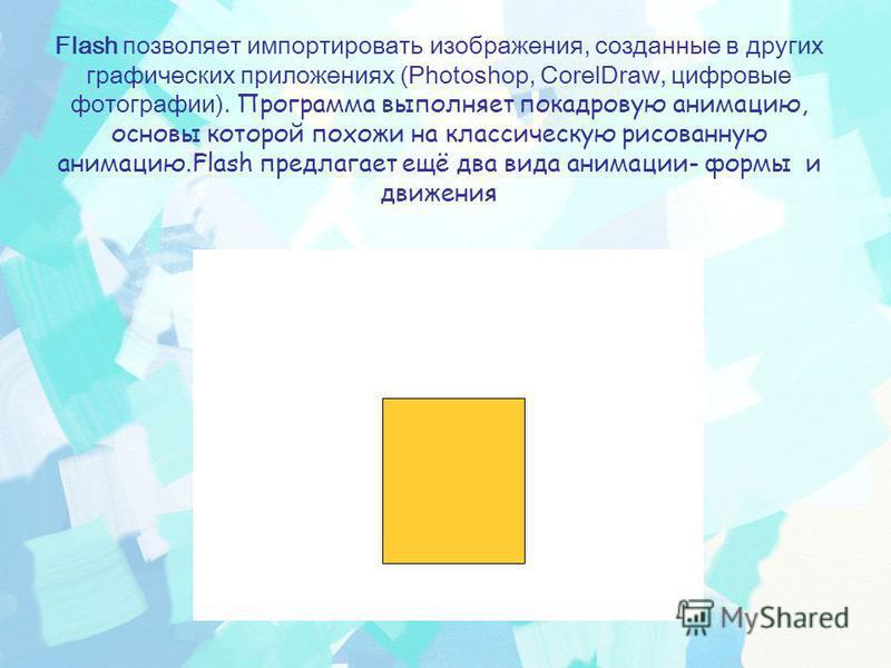 Flash позволяет импортировать изображения, созданные в других графических приложениях (Photoshop, CorelDraw, цифровые фотографии). Программа выполняет покадровую анимацию, основы которой похожи на классическую рисованную анимацию.Flash предлагает ещё