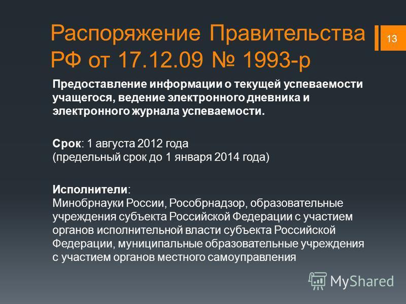Распоряжение Правительства РФ от 17.12.09 1993-р Предоставление информации о текущей успеваемости учащегося, ведение электронного дневника и электронного журнала успеваемости. Срок: 1 августа 2012 года (предельный срок до 1 января 2014 года) Исполнит