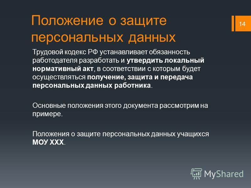 Положение о защите персональных данных Трудовой кодекс РФ устанавливает обязанность работодателя разработать и утвердить локальный нормативный акт, в соответствии с которым будет осуществляться получение, защита и передача персональных данных работни