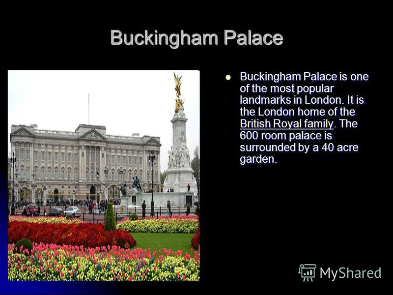 Buckingham Palace Buckingham Palace is one of the most popular landmarks in London. It is the London home of the British Royal family. The 600 room palace is surrounded by a 40 acre garden. Buckingham Palace is one of the most popular landmarks in Lo